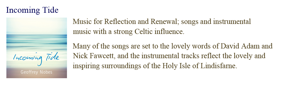 Incoming Tide: Music for Reflection and Renewal; songs and instrumental music with a strong Celtic influence.  Many of the songs are set to the lovely words of David Adam and Nick Fawcett, and the instrumental tracks reflect the lovely and inspiring surroundings of the Holy Isle of Lindisfarne.