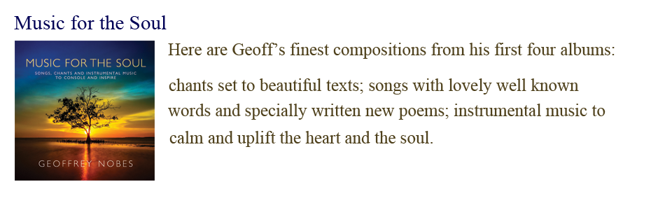 Music for the Soul: Here are Geoff's finest compositions from his first four albums, chants set to beautiful texts; songs with lovely well-known words and specially written new poems, instrumental music to calm and uplift the heart and the soul.